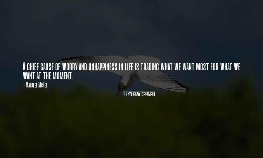 Maralee McKee Sayings: A chief cause of worry and unhappiness in life is trading what we want most