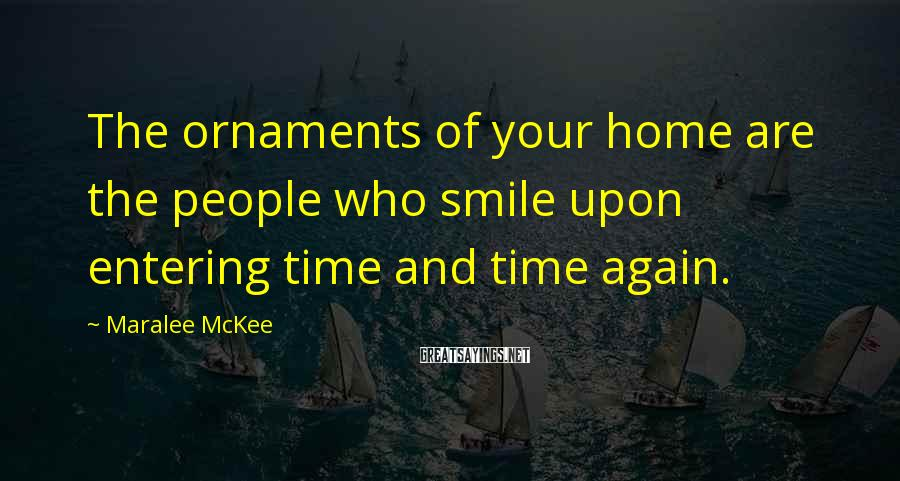 Maralee McKee Sayings: The ornaments of your home are the people who smile upon entering time and time