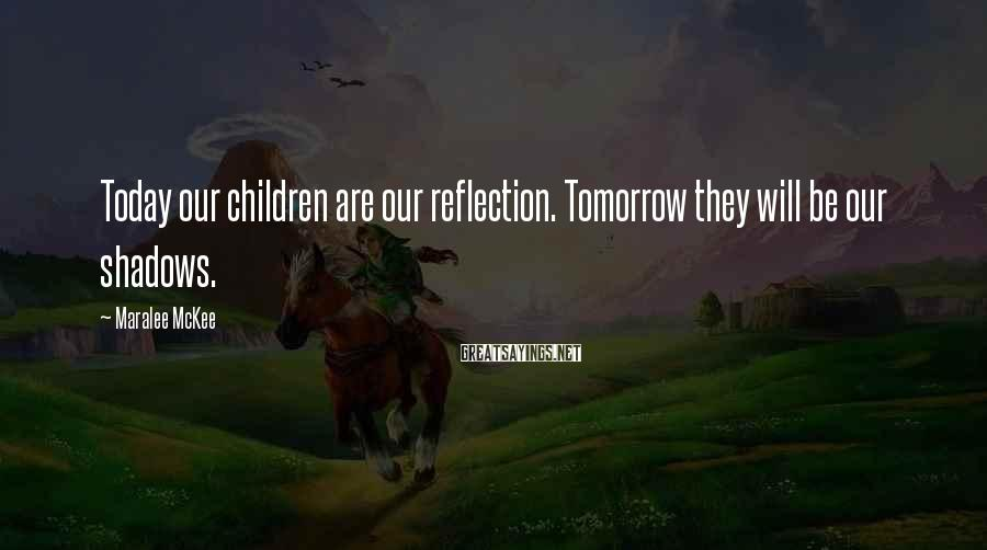Maralee McKee Sayings: Today our children are our reflection. Tomorrow they will be our shadows.