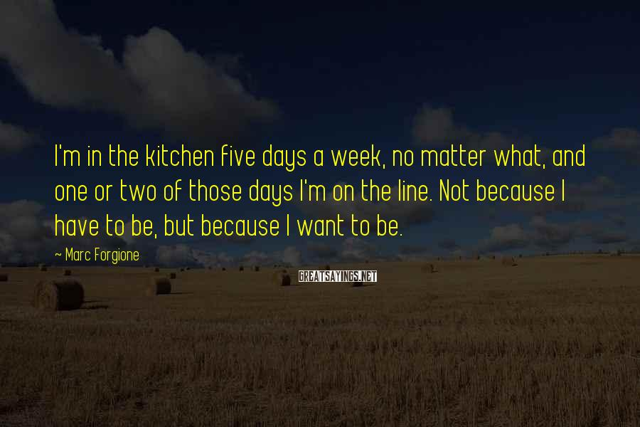 Marc Forgione Sayings: I'm in the kitchen five days a week, no matter what, and one or two