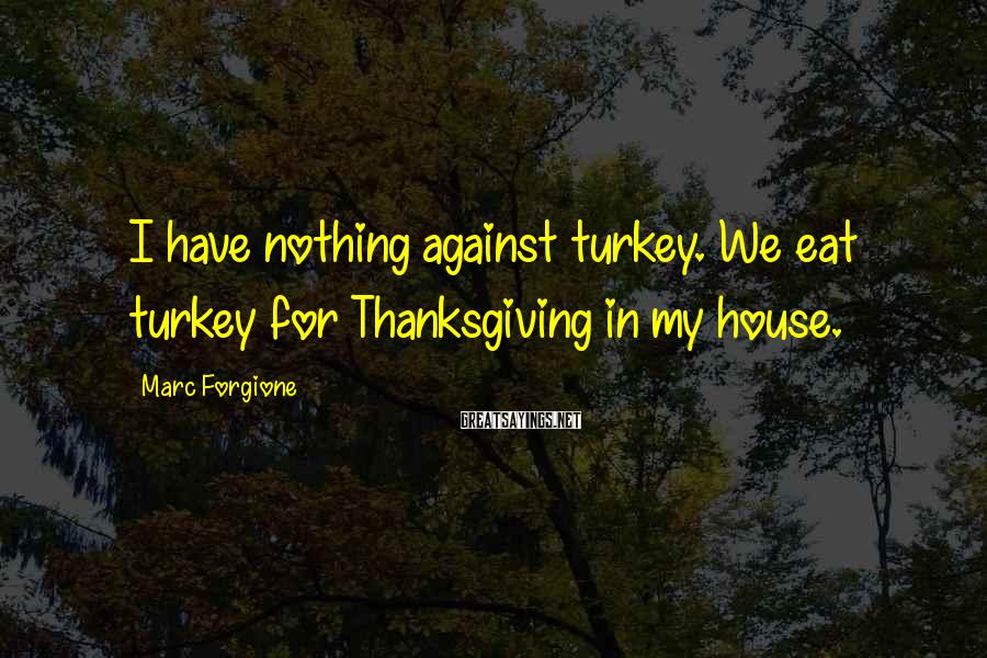 Marc Forgione Sayings: I have nothing against turkey. We eat turkey for Thanksgiving in my house.