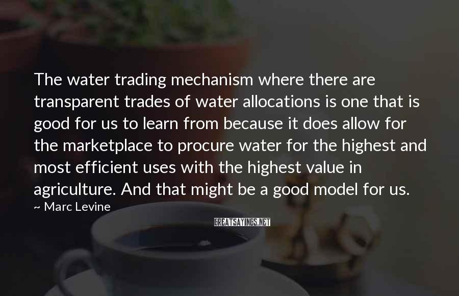Marc Levine Sayings: The water trading mechanism where there are transparent trades of water allocations is one that
