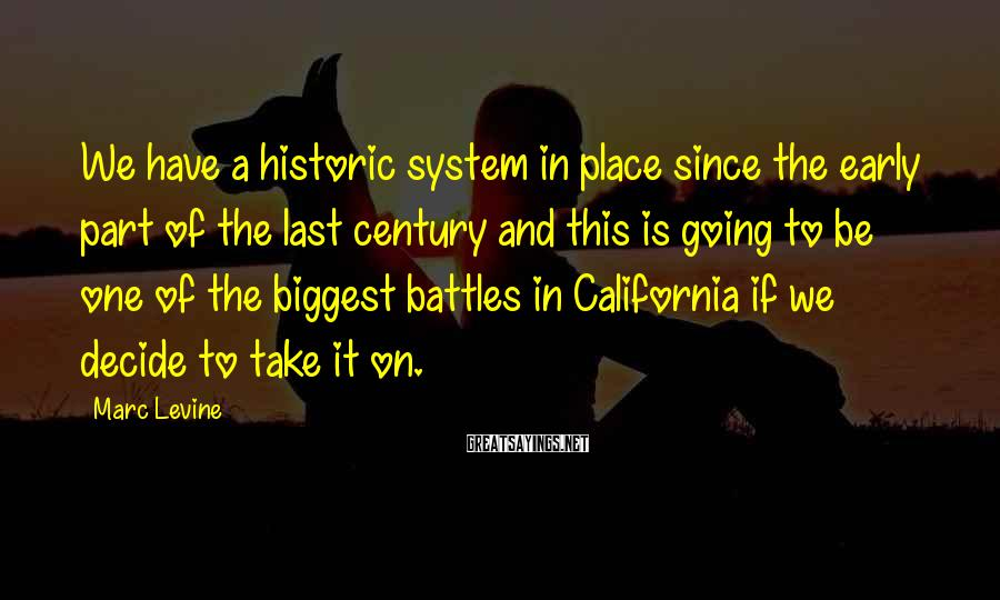 Marc Levine Sayings: We have a historic system in place since the early part of the last century