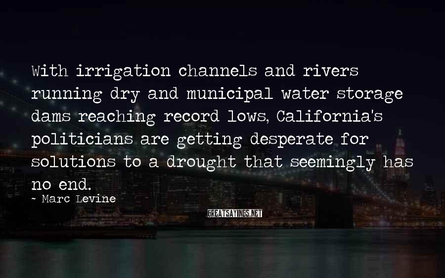 Marc Levine Sayings: With irrigation channels and rivers running dry and municipal water storage dams reaching record lows,