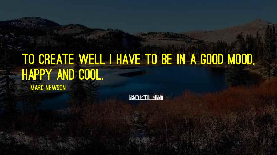 Marc Newson Sayings: To create well I have to be in a good mood, happy and cool.