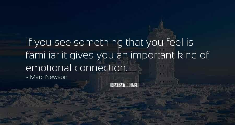 Marc Newson Sayings: If you see something that you feel is familiar it gives you an important kind