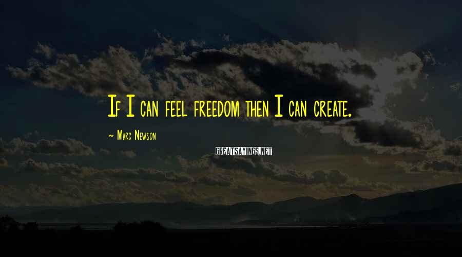 Marc Newson Sayings: If I can feel freedom then I can create.