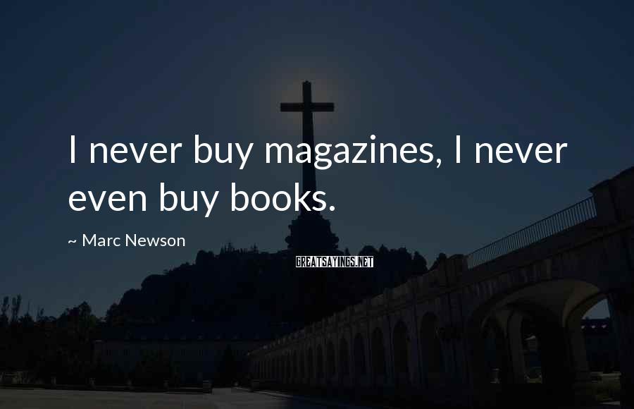 Marc Newson Sayings: I never buy magazines, I never even buy books.