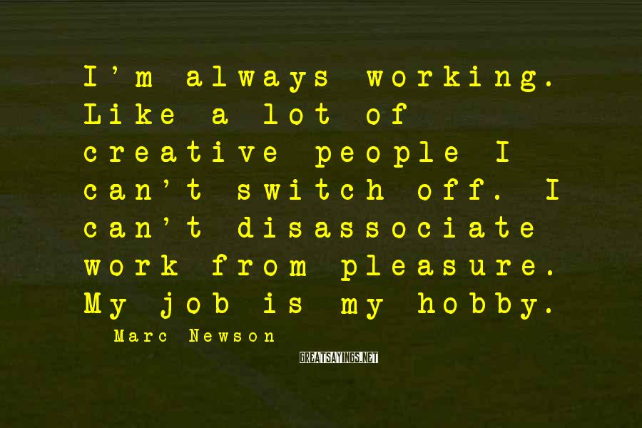 Marc Newson Sayings: I'm always working. Like a lot of creative people I can't switch off. I can't