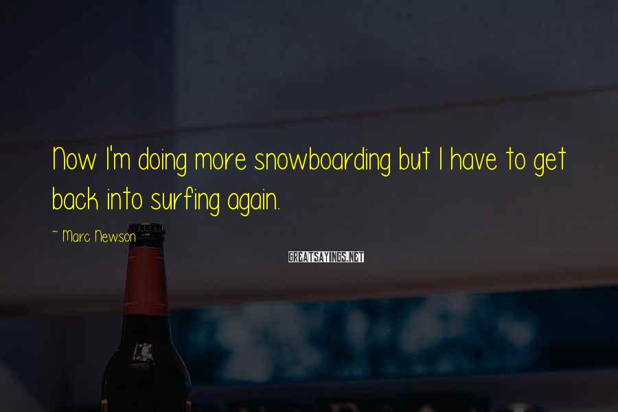 Marc Newson Sayings: Now I'm doing more snowboarding but I have to get back into surfing again.
