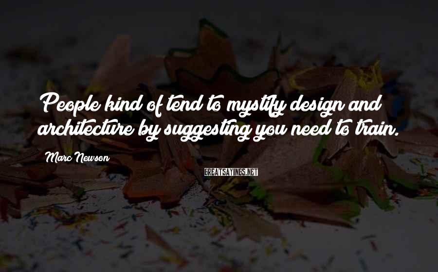 Marc Newson Sayings: People kind of tend to mystify design and architecture by suggesting you need to train.