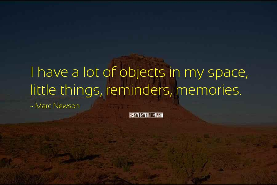 Marc Newson Sayings: I have a lot of objects in my space, little things, reminders, memories.