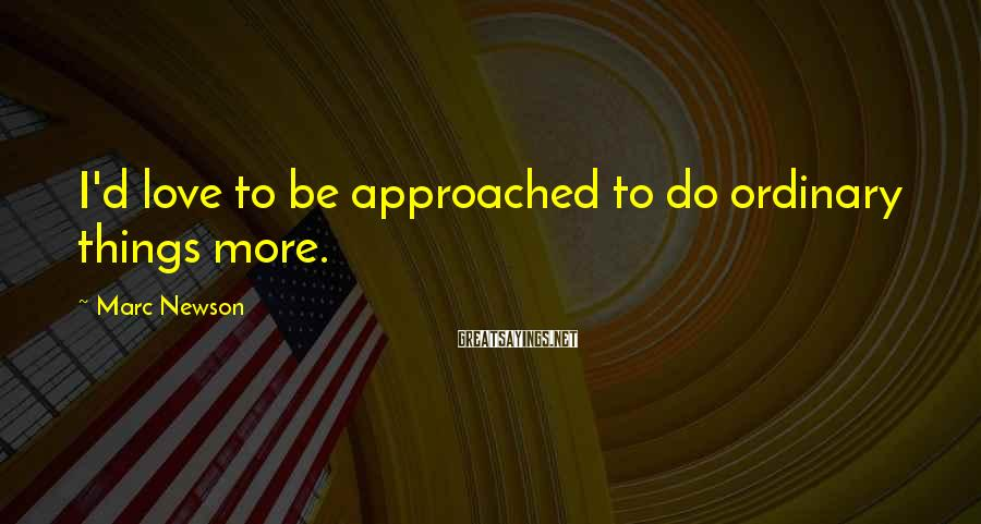 Marc Newson Sayings: I'd love to be approached to do ordinary things more.