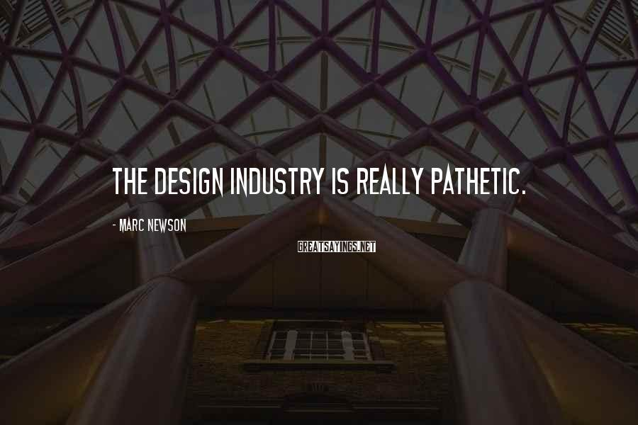 Marc Newson Sayings: The design industry is really pathetic.
