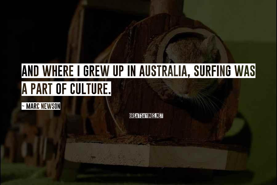 Marc Newson Sayings: And where I grew up in Australia, surfing was a part of culture.