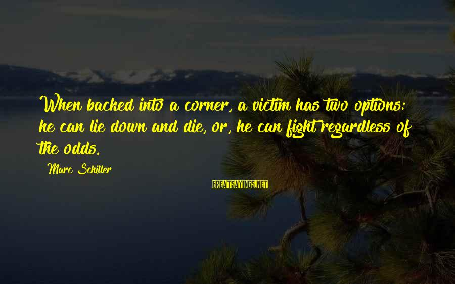 Marc Schiller Sayings By Marc Schiller: When backed into a corner, a victim has two options: he can lie down and