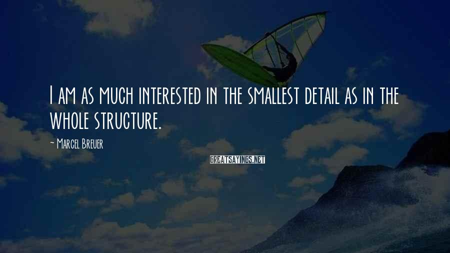 Marcel Breuer Sayings: I am as much interested in the smallest detail as in the whole structure.