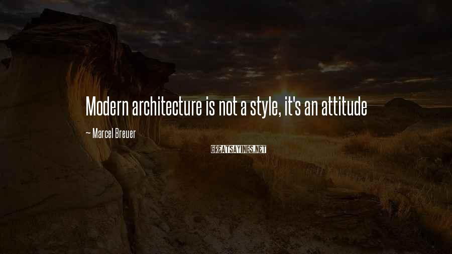 Marcel Breuer Sayings: Modern architecture is not a style, it's an attitude