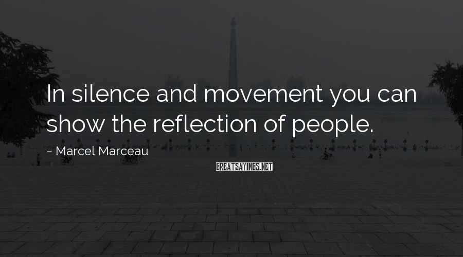 Marcel Marceau Sayings: In silence and movement you can show the reflection of people.