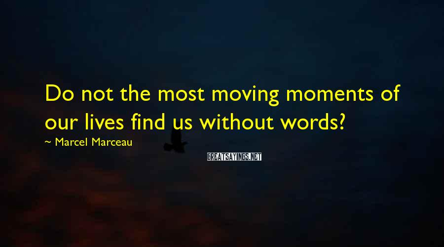 Marcel Marceau Sayings: Do not the most moving moments of our lives find us without words?