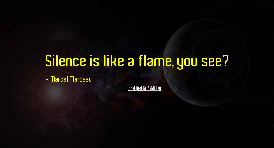 Marcel Marceau Sayings: Silence is like a flame, you see?