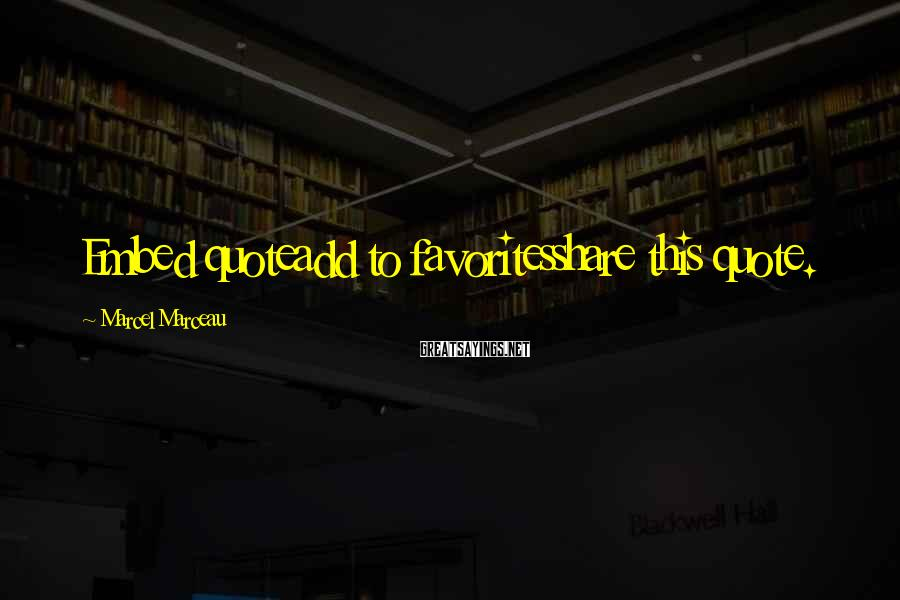 Marcel Marceau Sayings: Embed quoteadd to favoritesshare this quote.