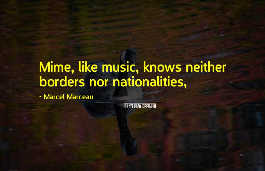 Marcel Marceau Sayings: Mime, like music, knows neither borders nor nationalities,