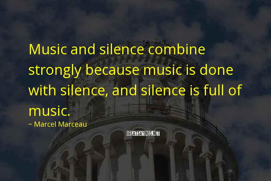 Marcel Marceau Sayings: Music and silence combine strongly because music is done with silence, and silence is full