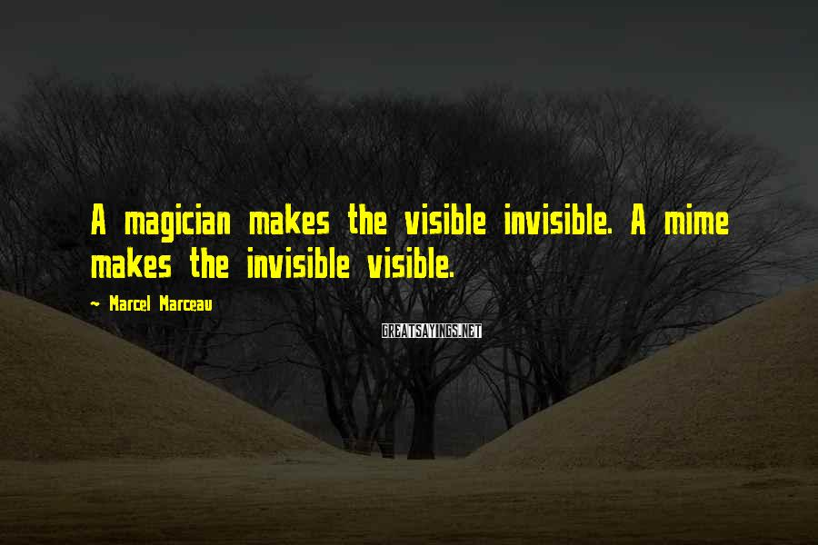 Marcel Marceau Sayings: A magician makes the visible invisible. A mime makes the invisible visible.