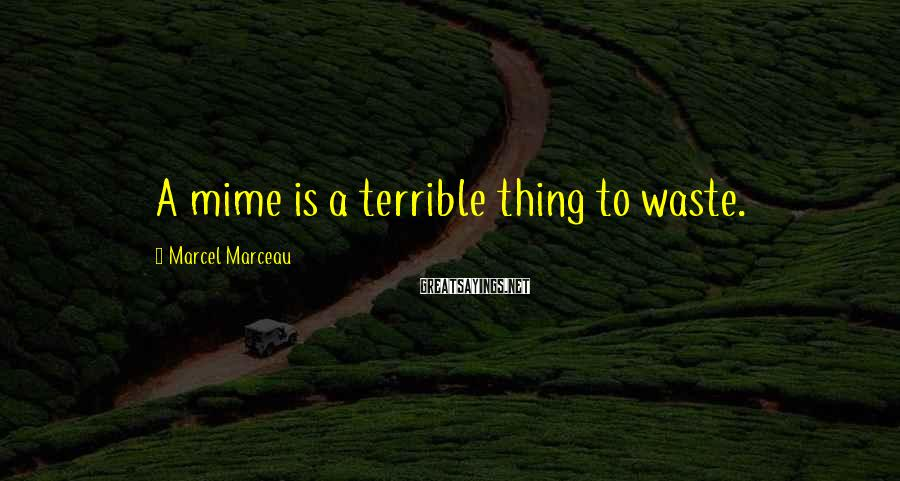 Marcel Marceau Sayings: A mime is a terrible thing to waste.