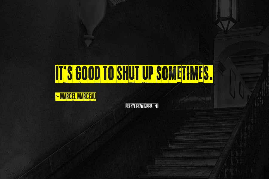 Marcel Marceau Sayings: It's good to shut up sometimes.
