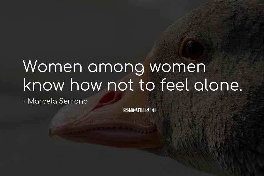 Marcela Serrano Sayings: Women among women know how not to feel alone.