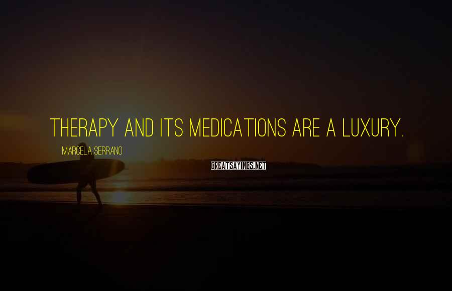 Marcela Serrano Sayings: therapy and its medications are a luxury.