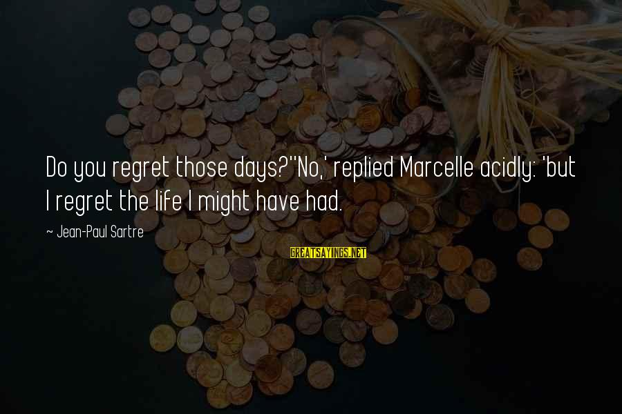 Marcelle Sayings By Jean-Paul Sartre: Do you regret those days?''No,' replied Marcelle acidly: 'but I regret the life I might