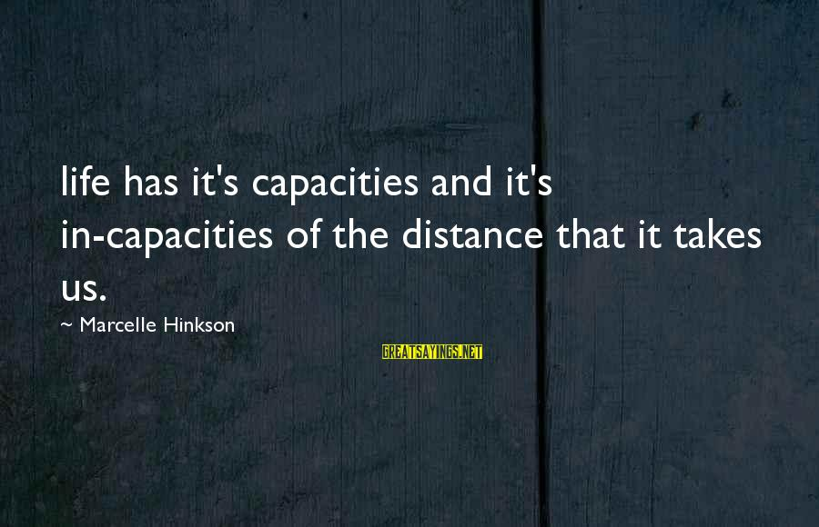 Marcelle Sayings By Marcelle Hinkson: life has it's capacities and it's in-capacities of the distance that it takes us.