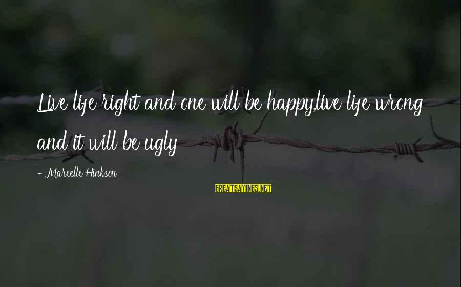 Marcelle Sayings By Marcelle Hinkson: Live life right and one will be happy,live life wrong and it will be ugly
