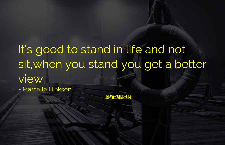 Marcelle Sayings By Marcelle Hinkson: It's good to stand in life and not sit,when you stand you get a better