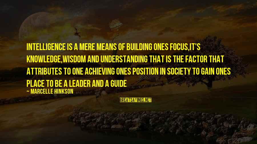Marcelle Sayings By Marcelle Hinkson: Intelligence is a mere means of building ones focus,it's knowledge,wisdom and understanding that is the