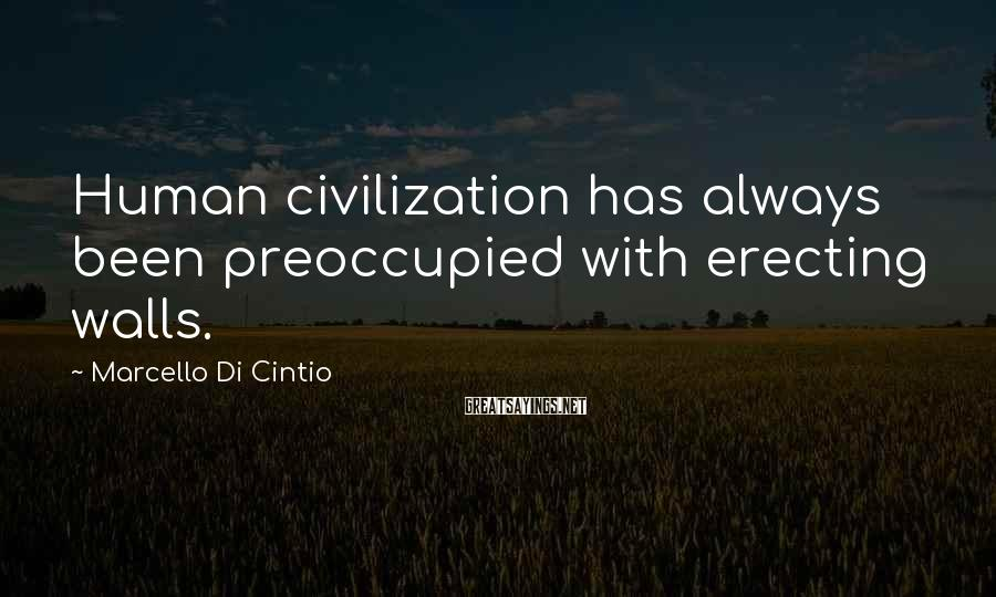 Marcello Di Cintio Sayings: Human civilization has always been preoccupied with erecting walls.