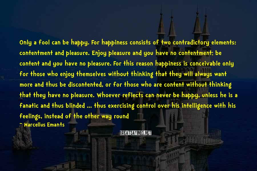 Marcellus Emants Sayings: Only a fool can be happy. For happiness consists of two contradictory elements: contentment and