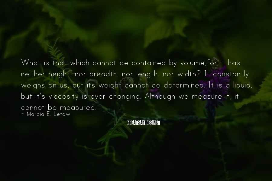 Marcia E. Letaw Sayings: What is that which cannot be contained by volume,for it has neither height, nor breadth,