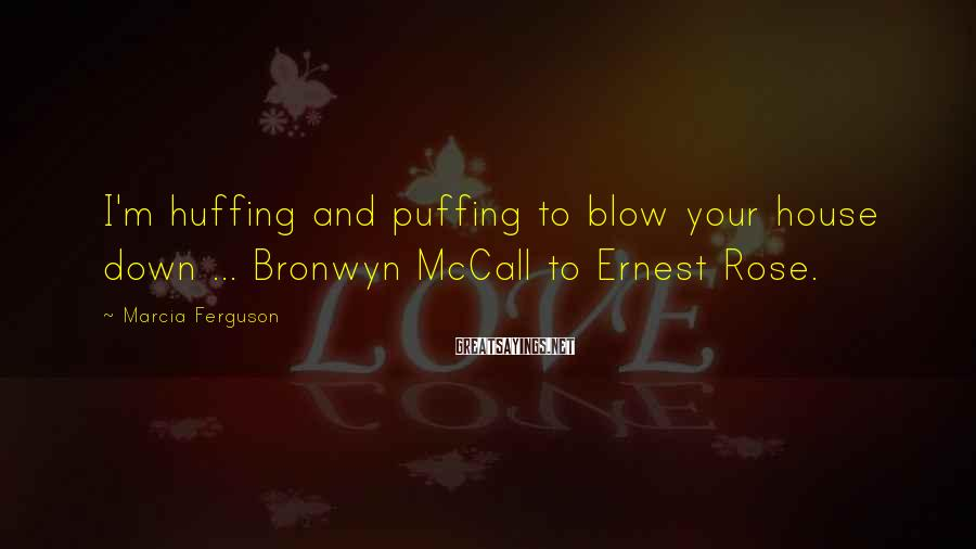 Marcia Ferguson Sayings: I'm huffing and puffing to blow your house down ... Bronwyn McCall to Ernest Rose.