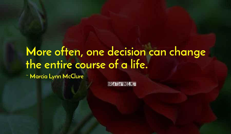 Marcia Lynn McClure Sayings: More often, one decision can change the entire course of a life.