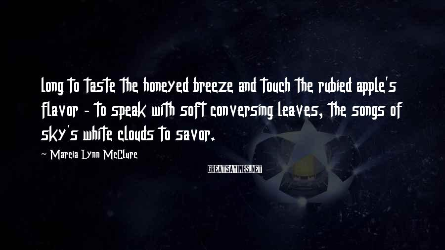 Marcia Lynn McClure Sayings: long to taste the honeyed breeze and touch the rubied apple's flavor - to speak
