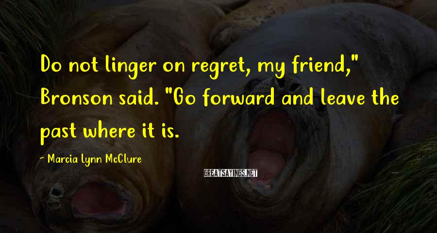 "Marcia Lynn McClure Sayings: Do not linger on regret, my friend,"" Bronson said. ""Go forward and leave the past"