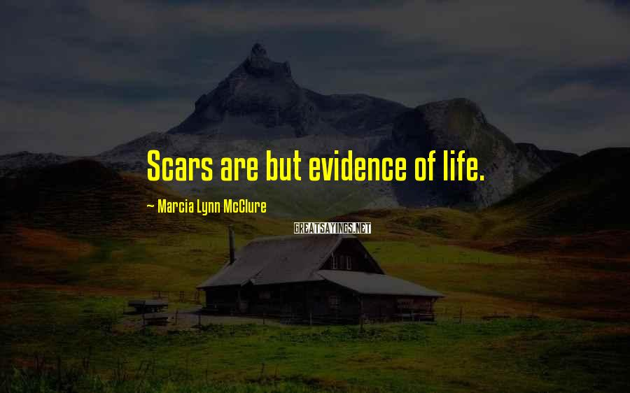 Marcia Lynn McClure Sayings: Scars are but evidence of life.
