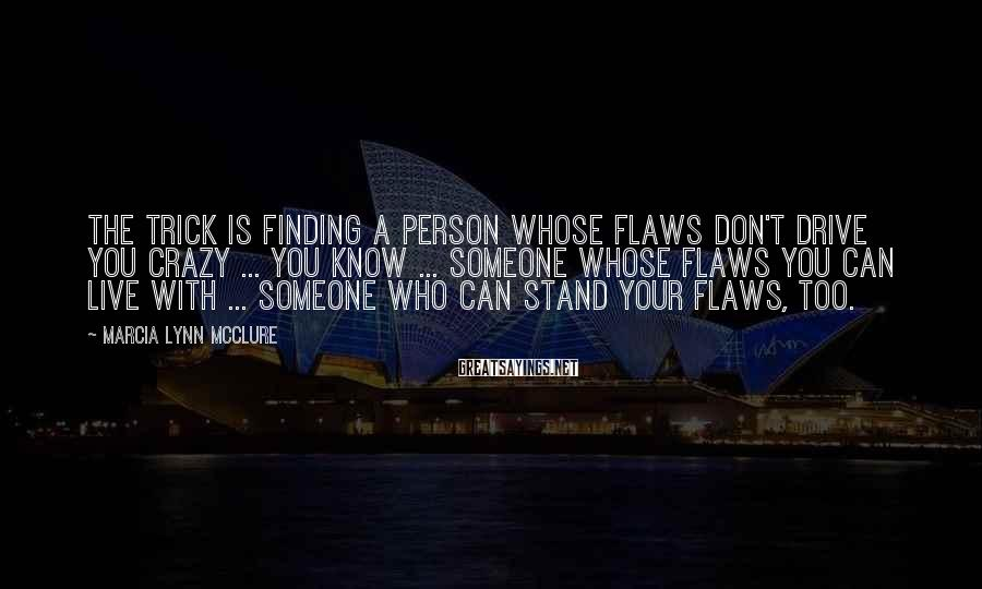 Marcia Lynn McClure Sayings: The trick is finding a person whose flaws don't drive you crazy ... you know