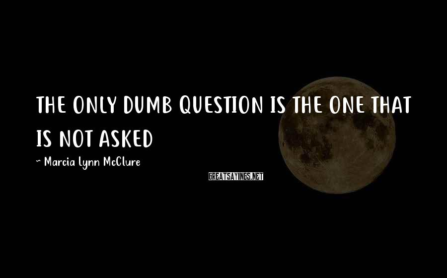 Marcia Lynn McClure Sayings: THE ONLY DUMB QUESTION IS THE ONE THAT IS NOT ASKED