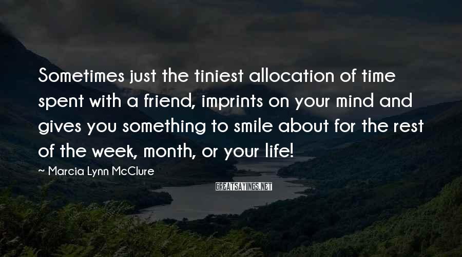 Marcia Lynn McClure Sayings: Sometimes just the tiniest allocation of time spent with a friend, imprints on your mind