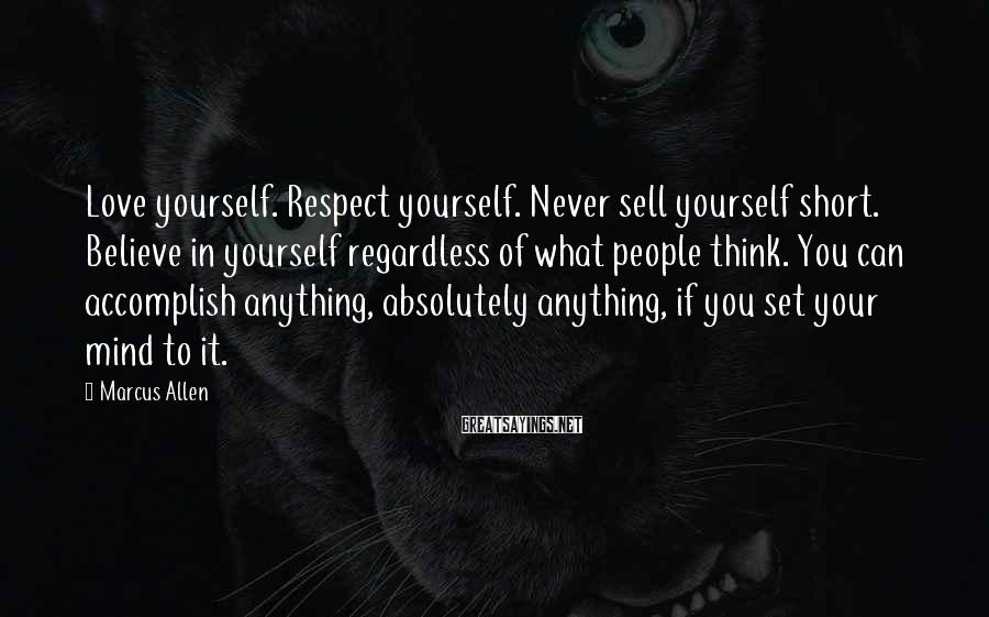 Marcus Allen Sayings: Love yourself. Respect yourself. Never sell yourself short. Believe in yourself regardless of what people